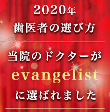 2020年 歯医者の選び方 当院のドクターが evangelistに選ばれました